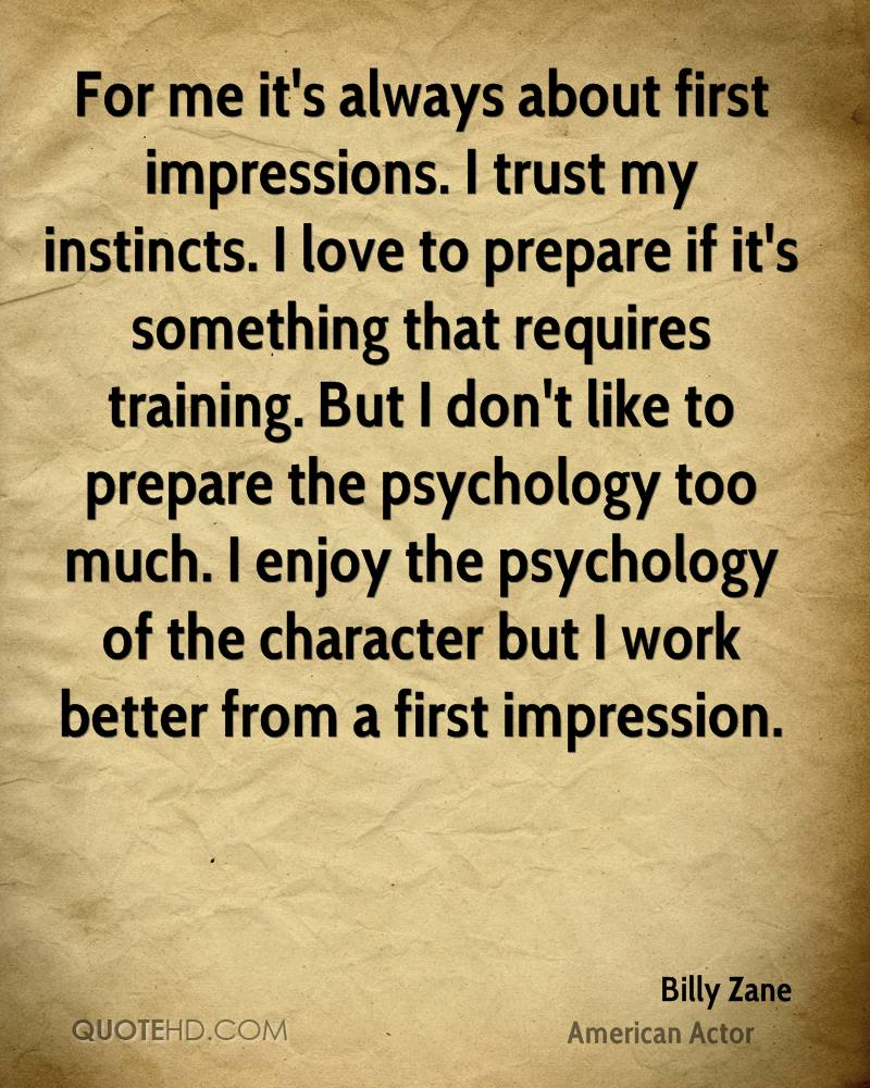 For me it's always about first impressions. I trust my instincts. I love to prepare if it's something that requires training. But I don't like to prepare the psychology too much. I enjoy the psychology of the character but I work better from a first impression.