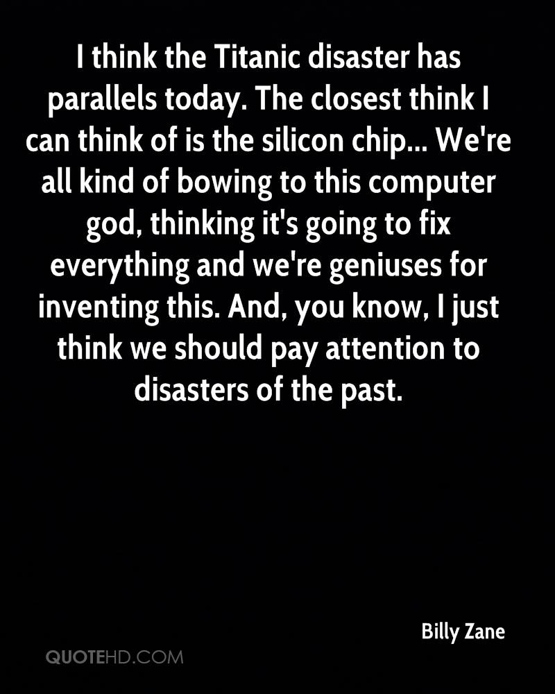 I think the Titanic disaster has parallels today. The closest think I can think of is the silicon chip... We're all kind of bowing to this computer god, thinking it's going to fix everything and we're geniuses for inventing this. And, you know, I just think we should pay attention to disasters of the past.