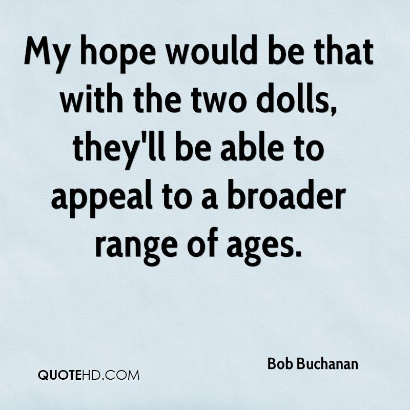 My hope would be that with the two dolls, they'll be able to appeal to a broader range of ages.