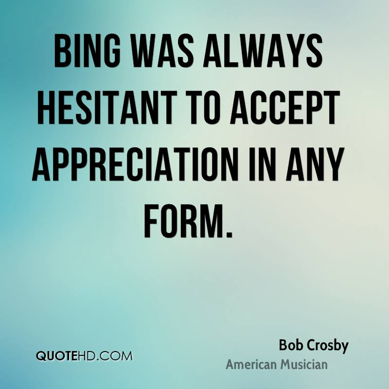 Bing was always hesitant to accept appreciation in any form.
