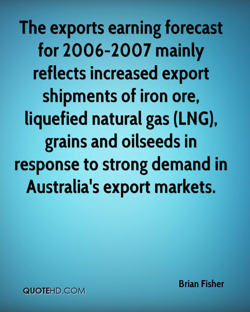 The exports earning forecast for 2006-2007 mainly reflects increased export shipments of iron ore, liquefied natural gas (LNG), grains and oilseeds in response to strong demand in Australia's export markets.