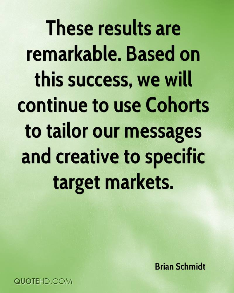 These results are remarkable. Based on this success, we will continue to use Cohorts to tailor our messages and creative to specific target markets.