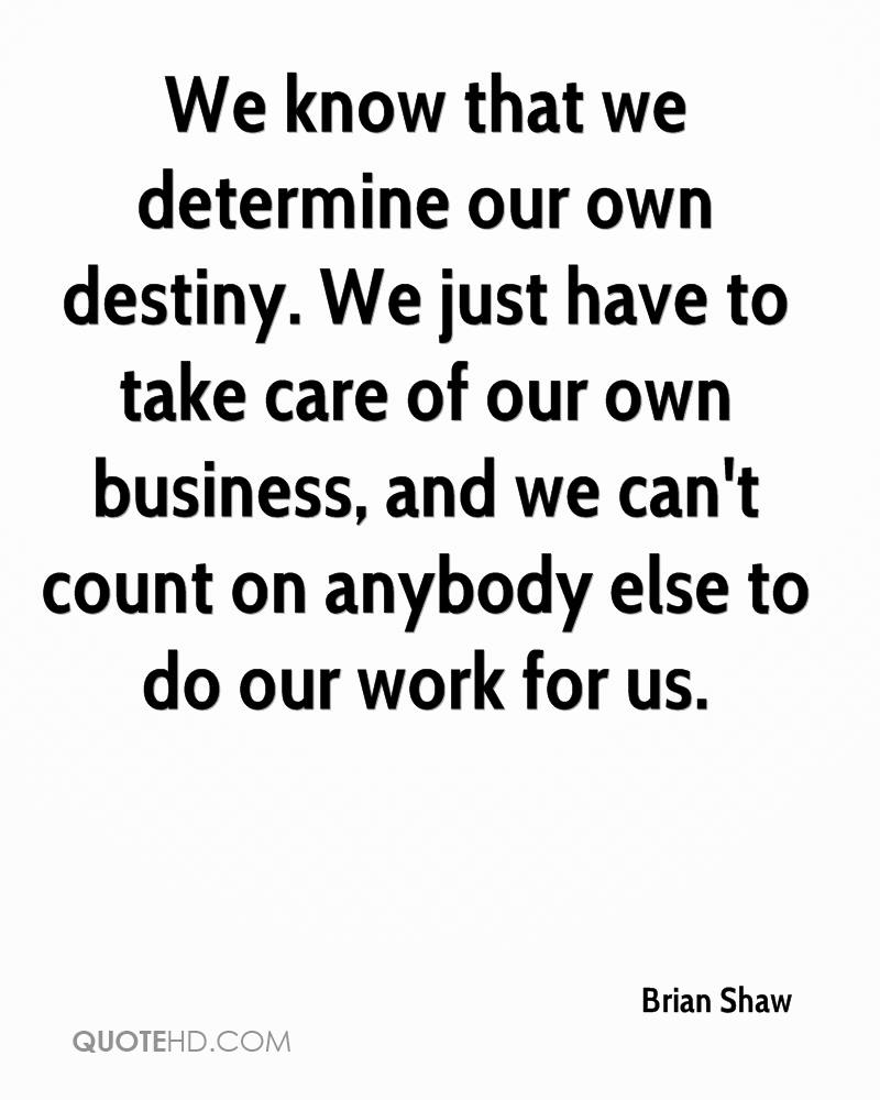 We know that we determine our own destiny. We just have to take care of our own business, and we can't count on anybody else to do our work for us.