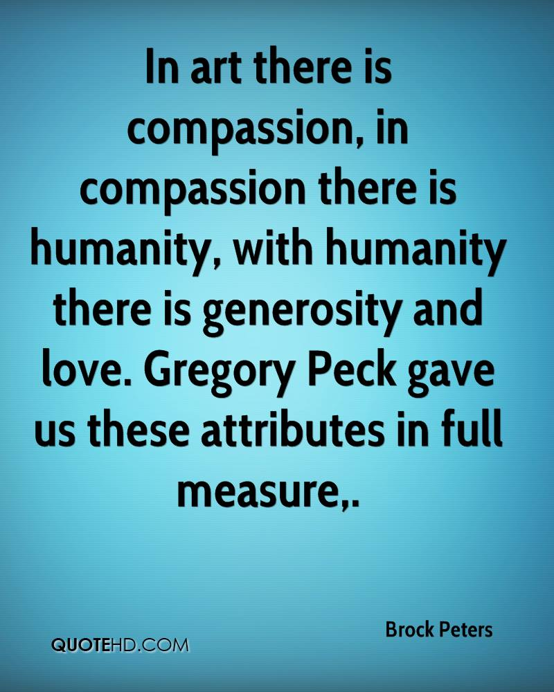 In art there is compassion, in compassion there is humanity, with humanity there is generosity and love. Gregory Peck gave us these attributes in full measure.