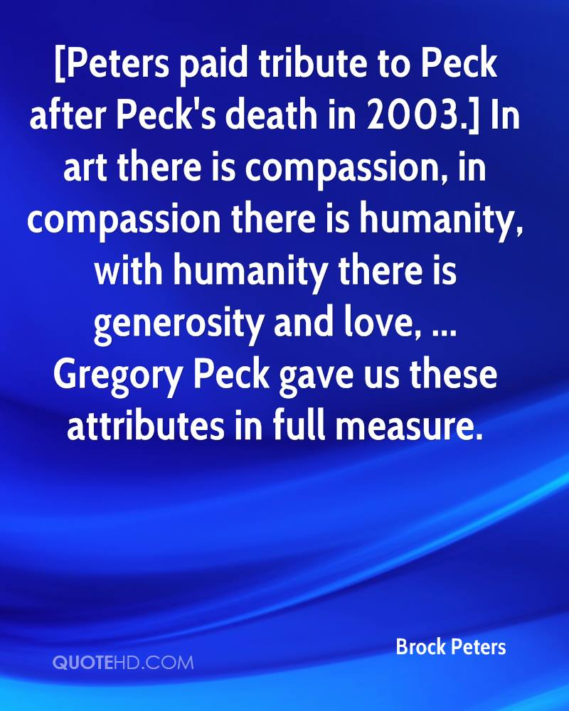 [Peters paid tribute to Peck after Peck's death in 2003.] In art there is compassion, in compassion there is humanity, with humanity there is generosity and love, ... Gregory Peck gave us these attributes in full measure.