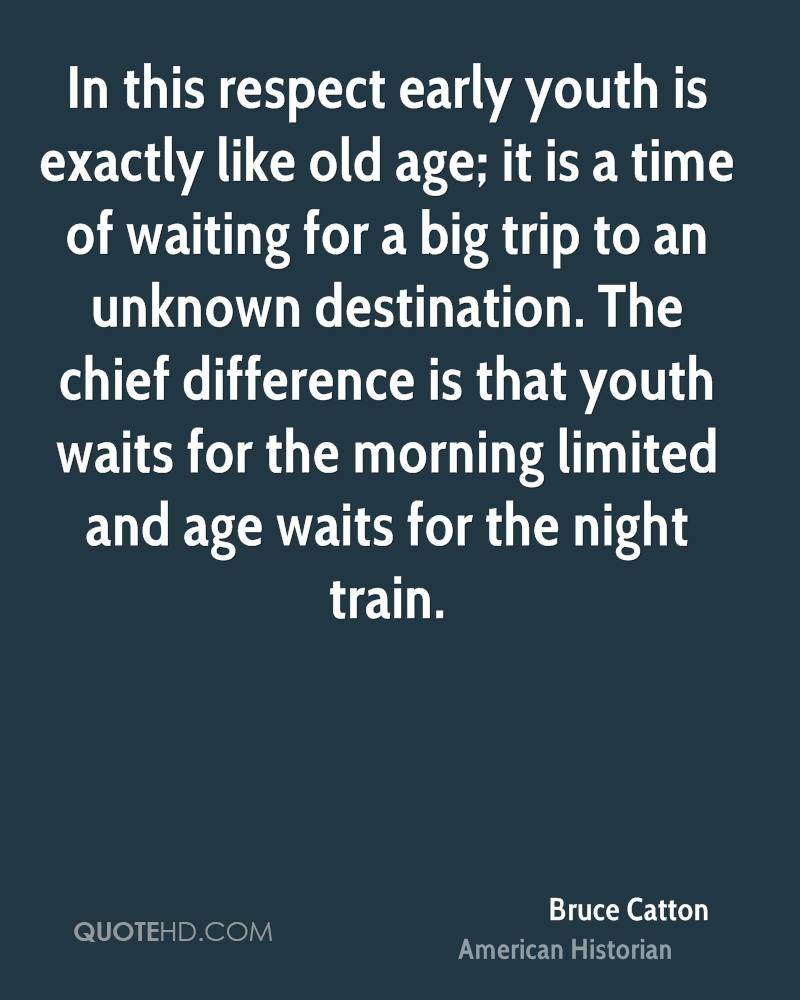 In this respect early youth is exactly like old age; it is a time of waiting for a big trip to an unknown destination. The chief difference is that youth waits for the morning limited and age waits for the night train.