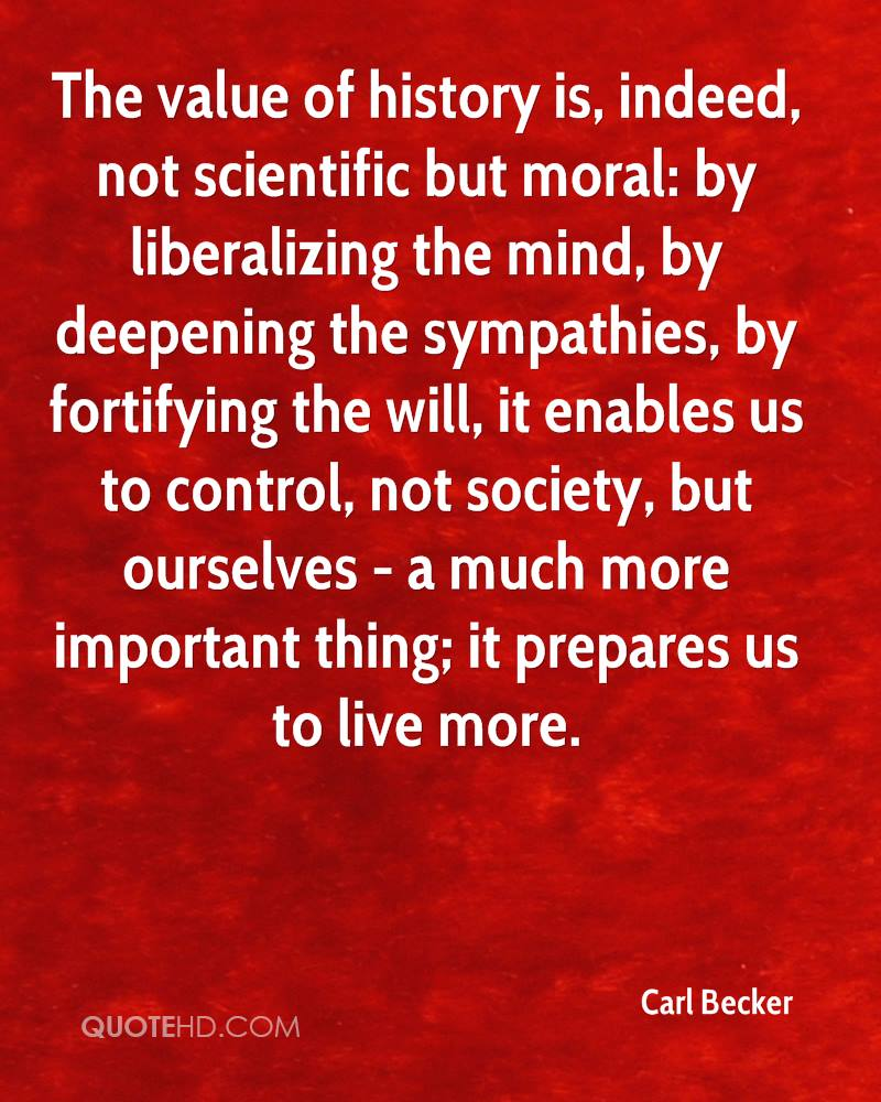The value of history is, indeed, not scientific but moral: by liberalizing the mind, by deepening the sympathies, by fortifying the will, it enables us to control, not society, but ourselves - a much more important thing; it prepares us to live more.