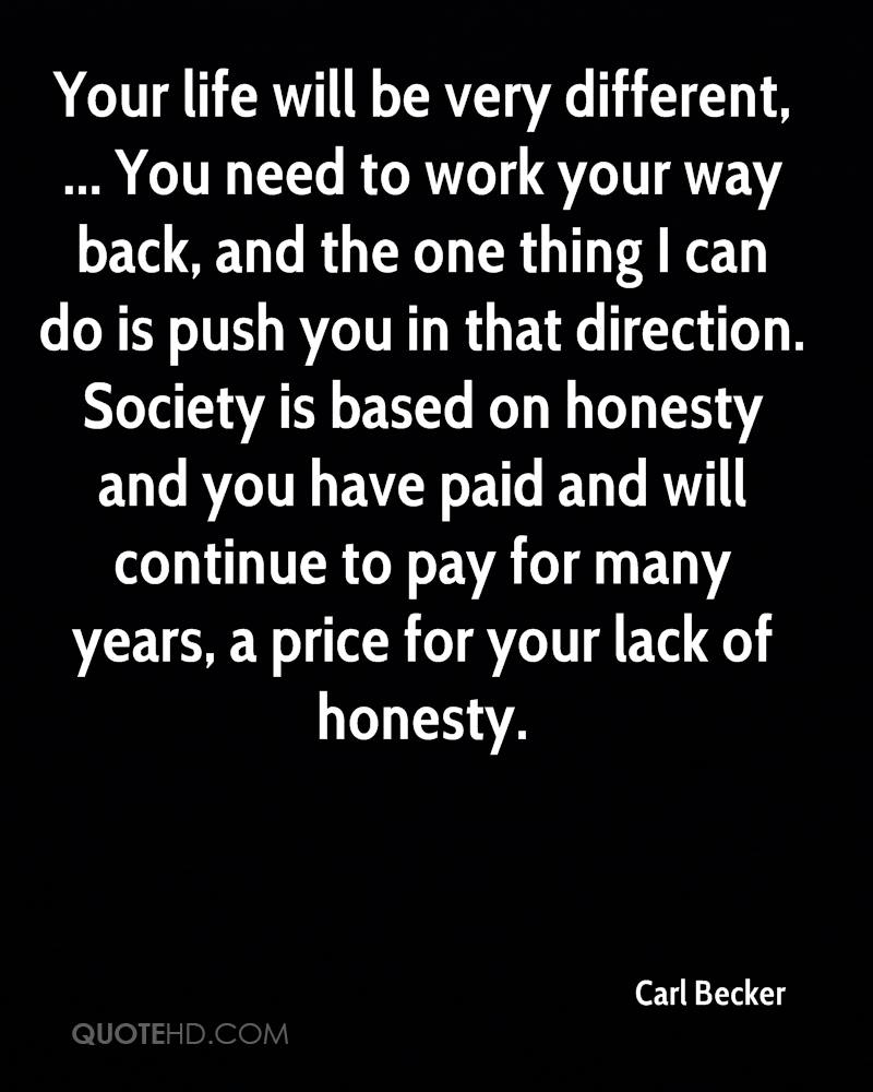 Your life will be very different, ... You need to work your way back, and the one thing I can do is push you in that direction. Society is based on honesty and you have paid and will continue to pay for many years, a price for your lack of honesty.