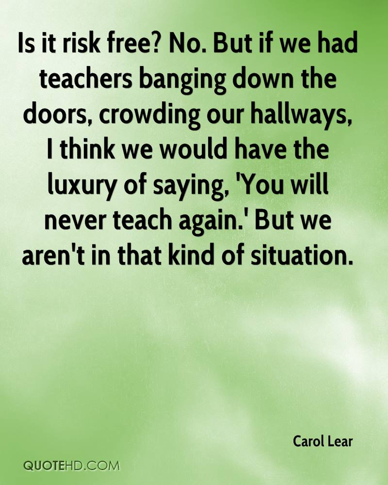 Is it risk free? No. But if we had teachers banging down the doors, crowding our hallways, I think we would have the luxury of saying, 'You will never teach again.' But we aren't in that kind of situation.