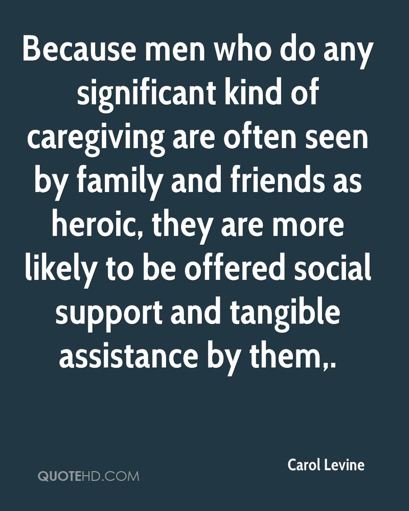 Because men who do any significant kind of caregiving are often seen by family and friends as heroic, they are more likely to be offered social support and tangible assistance by them.