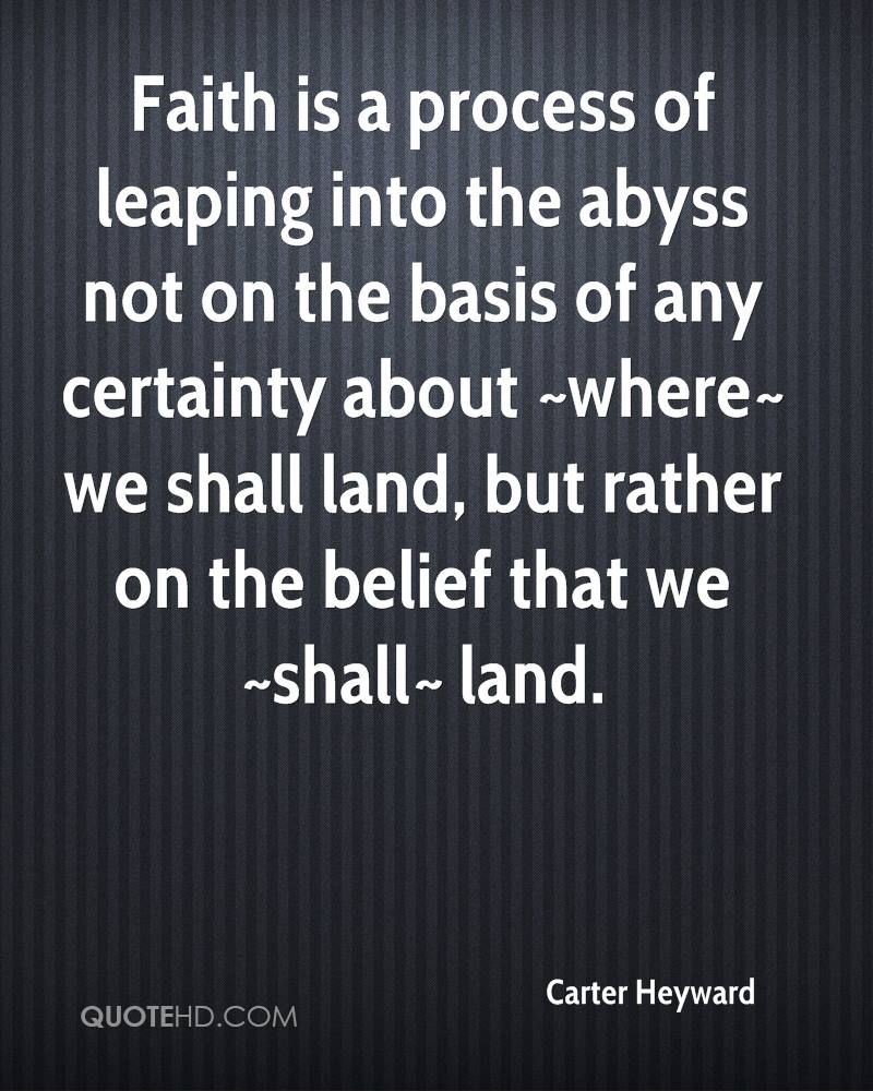 Faith is a process of leaping into the abyss not on the basis of any certainty about ~where~ we shall land, but rather on the belief that we ~shall~ land.