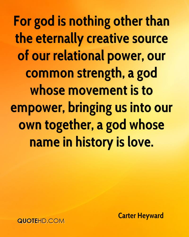 For god is nothing other than the eternally creative source of our relational power, our common strength, a god whose movement is to empower, bringing us into our own together, a god whose name in history is love.