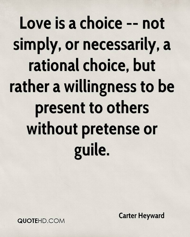 Love is a choice -- not simply, or necessarily, a rational choice, but rather a willingness to be present to others without pretense or guile.