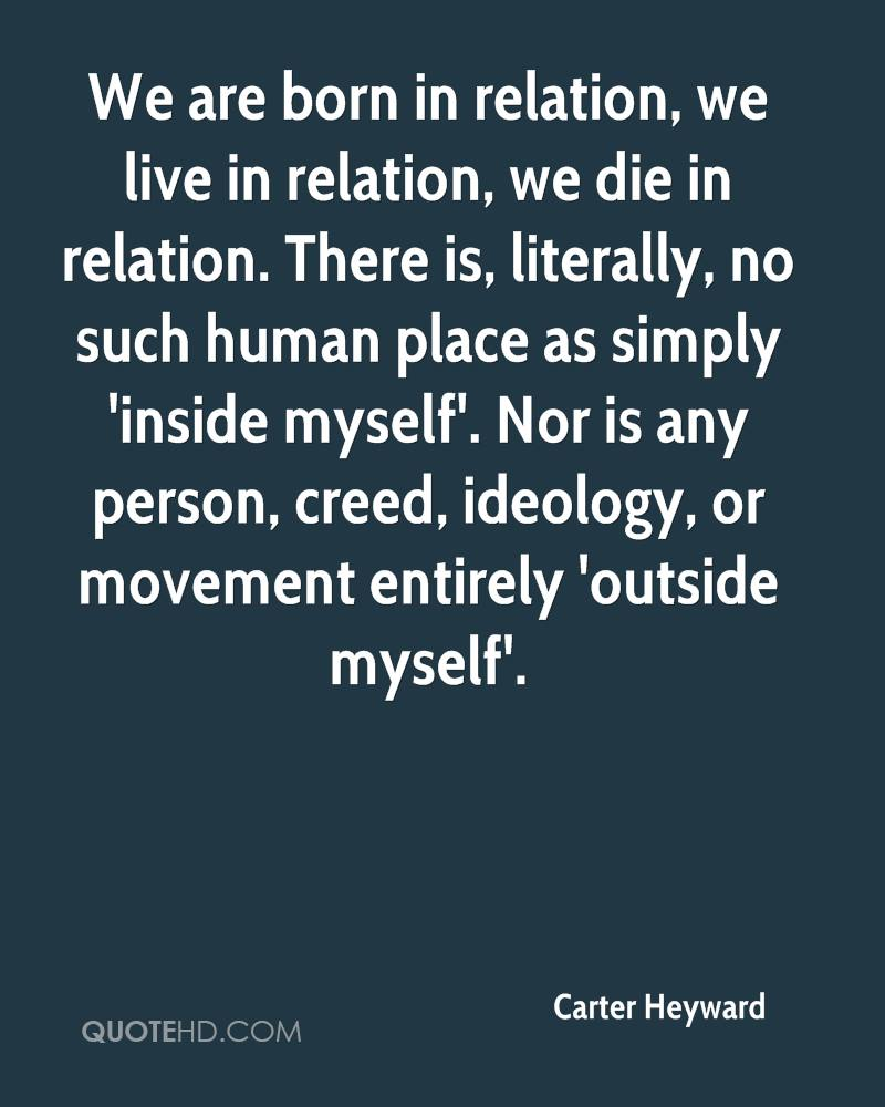 We are born in relation, we live in relation, we die in relation. There is, literally, no such human place as simply 'inside myself'. Nor is any person, creed, ideology, or movement entirely 'outside myself'.