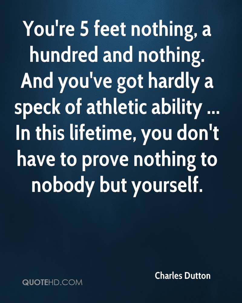 You're 5 feet nothing, a hundred and nothing. And you've got hardly a speck of athletic ability ... In this lifetime, you don't have to prove nothing to nobody but yourself.