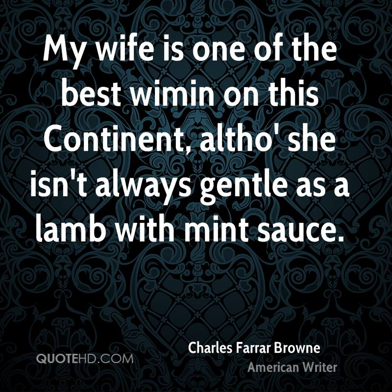 My wife is one of the best wimin on this Continent, altho' she isn't always gentle as a lamb with mint sauce.
