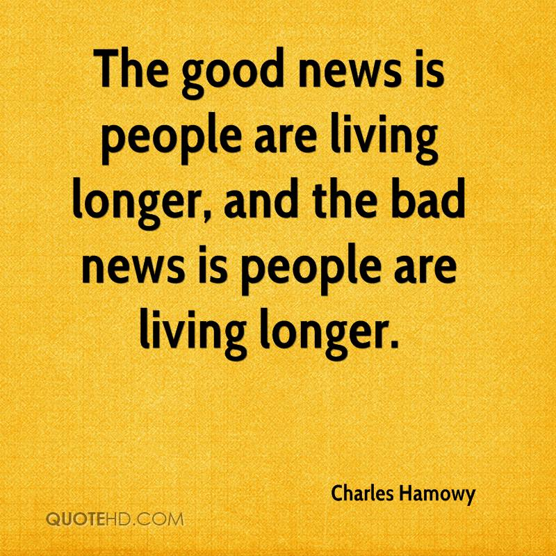 The good news is people are living longer, and the bad news is people are living longer.