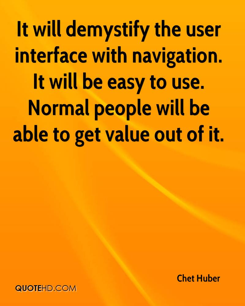It will demystify the user interface with navigation. It will be easy to use. Normal people will be able to get value out of it.