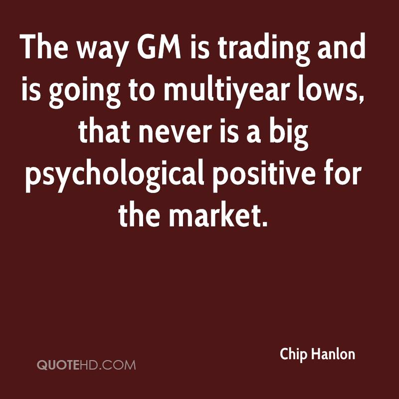 The way GM is trading and is going to multiyear lows, that never is a big psychological positive for the market.