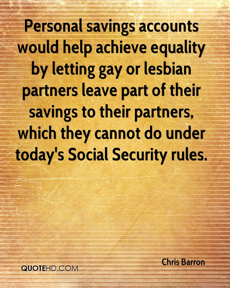 Personal savings accounts would help achieve equality by letting gay or lesbian partners leave part of their savings to their partners, which they cannot do under today's Social Security rules.