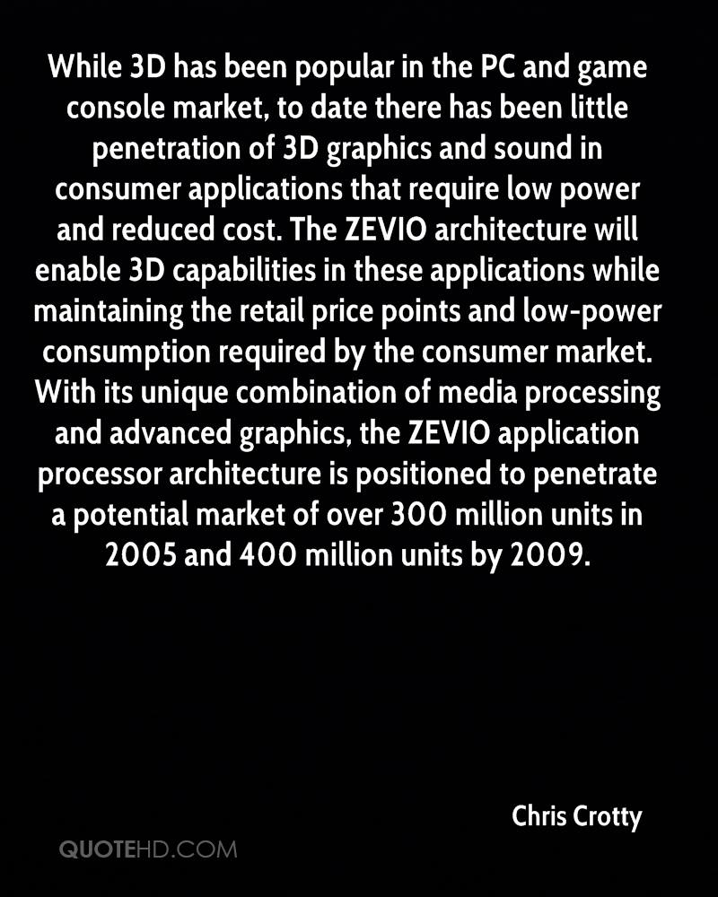 While 3D has been popular in the PC and game console market, to date there has been little penetration of 3D graphics and sound in consumer applications that require low power and reduced cost. The ZEVIO architecture will enable 3D capabilities in these applications while maintaining the retail price points and low-power consumption required by the consumer market. With its unique combination of media processing and advanced graphics, the ZEVIO application processor architecture is positioned to penetrate a potential market of over 300 million units in 2005 and 400 million units by 2009.