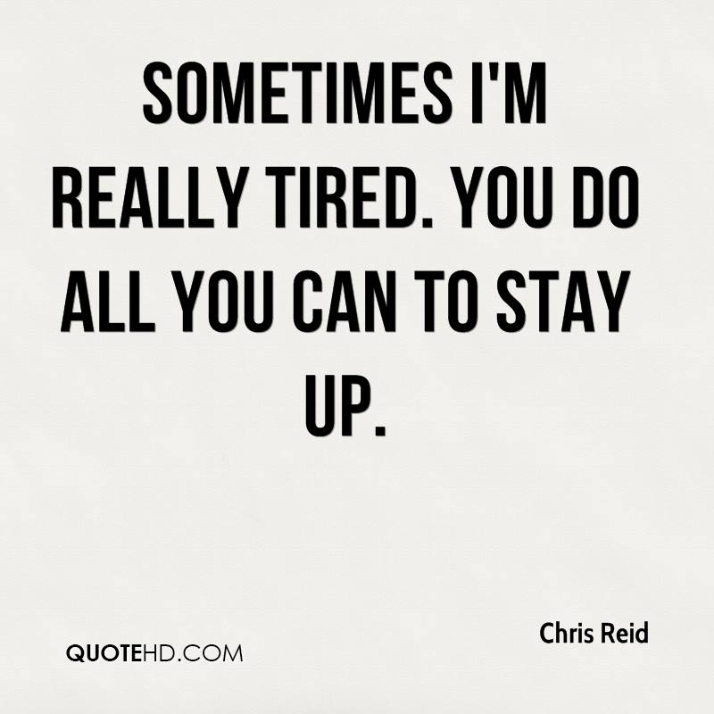 Sometimes I'm really tired. You do all you can to stay up.