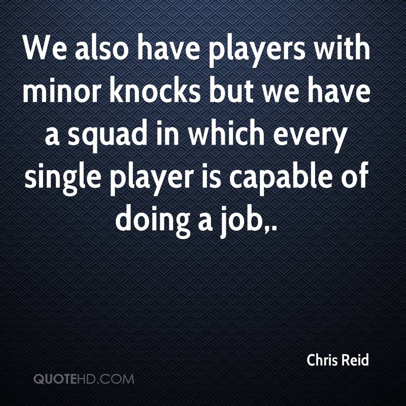 We also have players with minor knocks but we have a squad in which every single player is capable of doing a job.