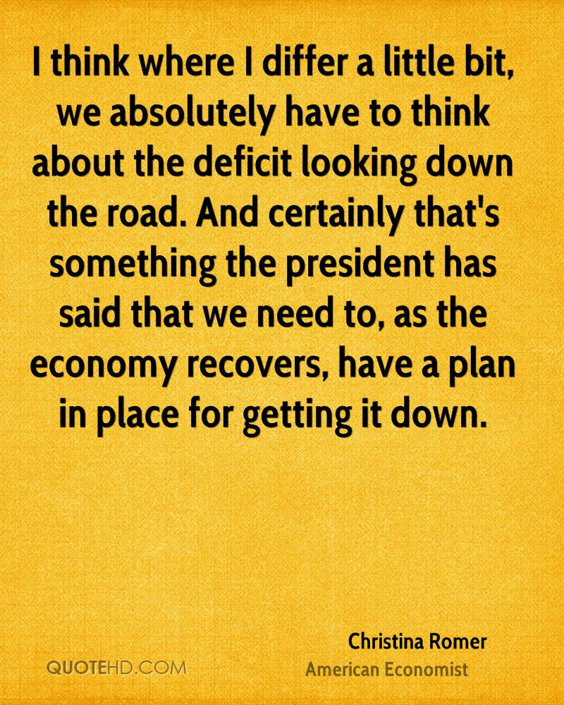 I think where I differ a little bit, we absolutely have to think about the deficit looking down the road. And certainly that's something the president has said that we need to, as the economy recovers, have a plan in place for getting it down.