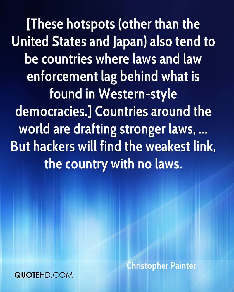 [These hotspots (other than the United States and Japan) also tend to be countries where laws and law enforcement lag behind what is found in Western-style democracies.] Countries around the world are drafting stronger laws, ... But hackers will find the weakest link, the country with no laws.