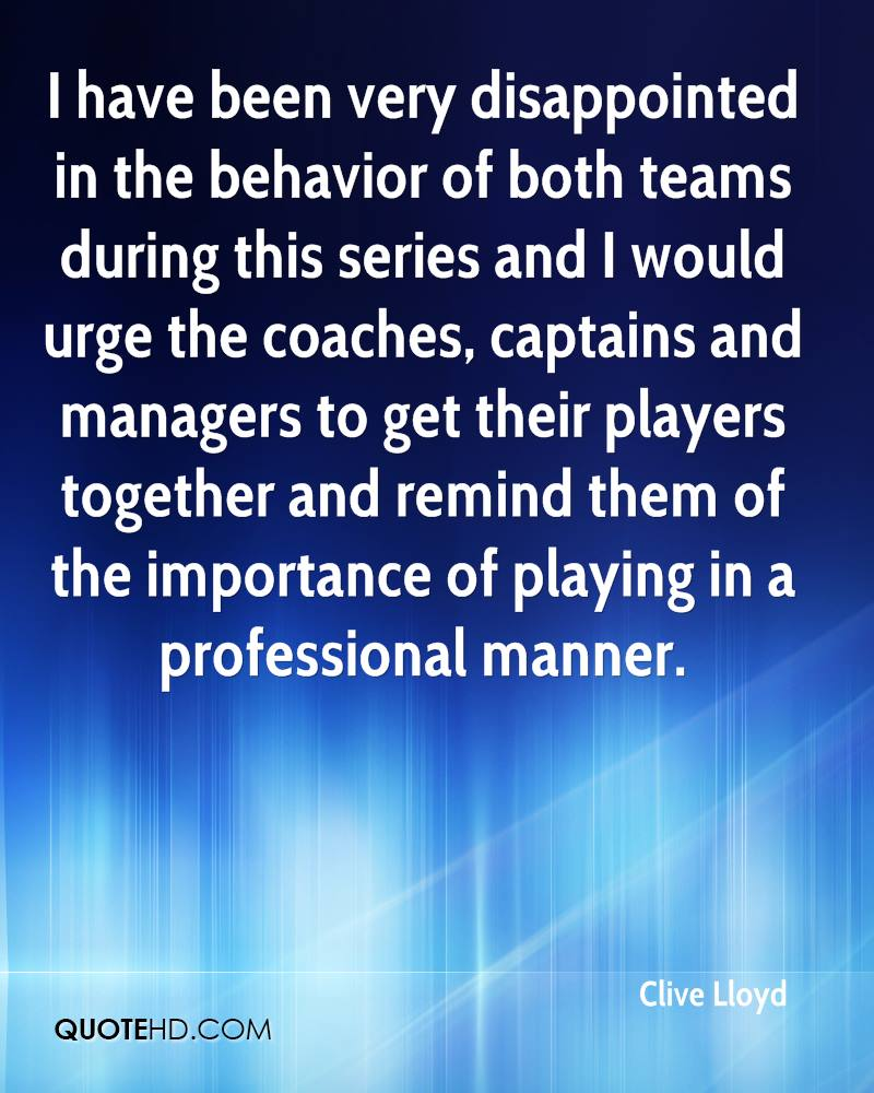 I have been very disappointed in the behavior of both teams during this series and I would urge the coaches, captains and managers to get their players together and remind them of the importance of playing in a professional manner.