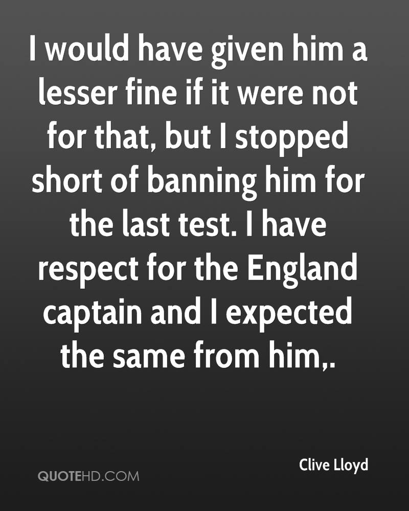 I would have given him a lesser fine if it were not for that, but I stopped short of banning him for the last test. I have respect for the England captain and I expected the same from him.