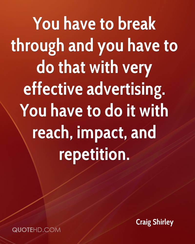 You have to break through and you have to do that with very effective advertising. You have to do it with reach, impact, and repetition.