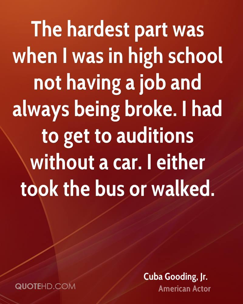 The hardest part was when I was in high school not having a job and always being broke. I had to get to auditions without a car. I either took the bus or walked.