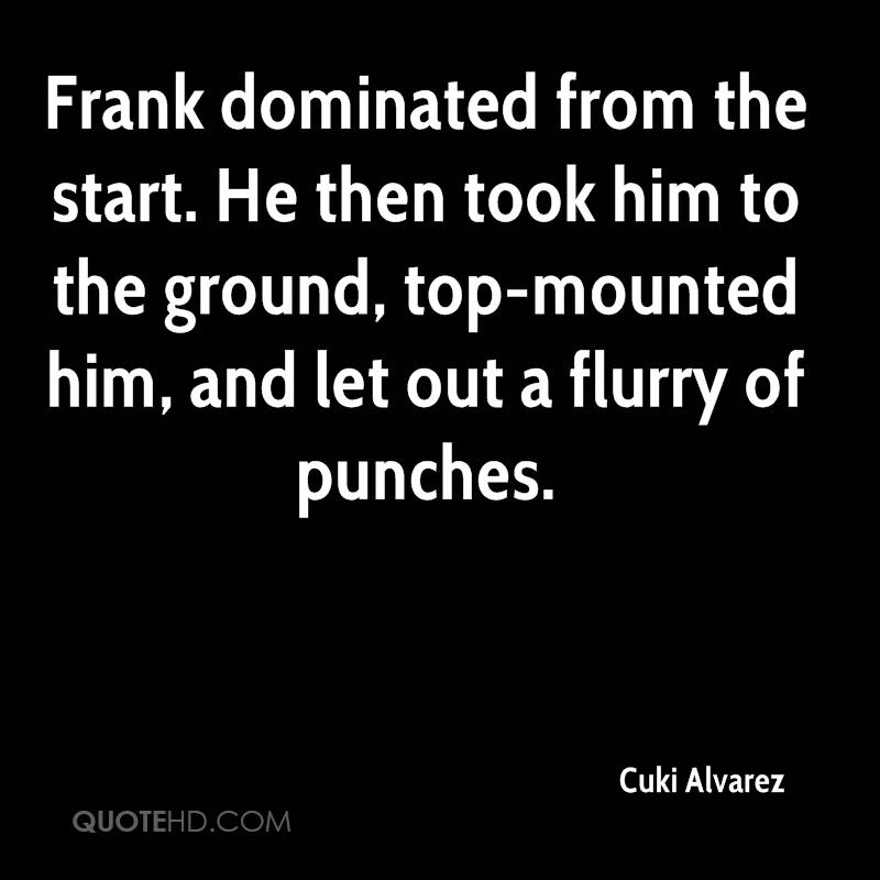 Frank dominated from the start. He then took him to the ground, top-mounted him, and let out a flurry of punches.