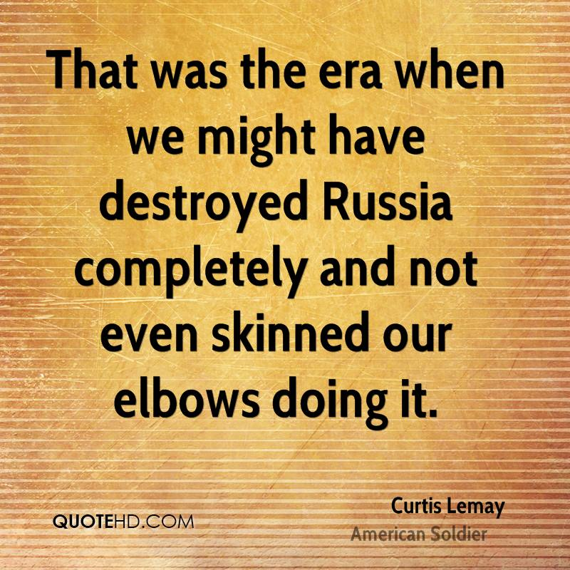 That was the era when we might have destroyed Russia completely and not even skinned our elbows doing it.