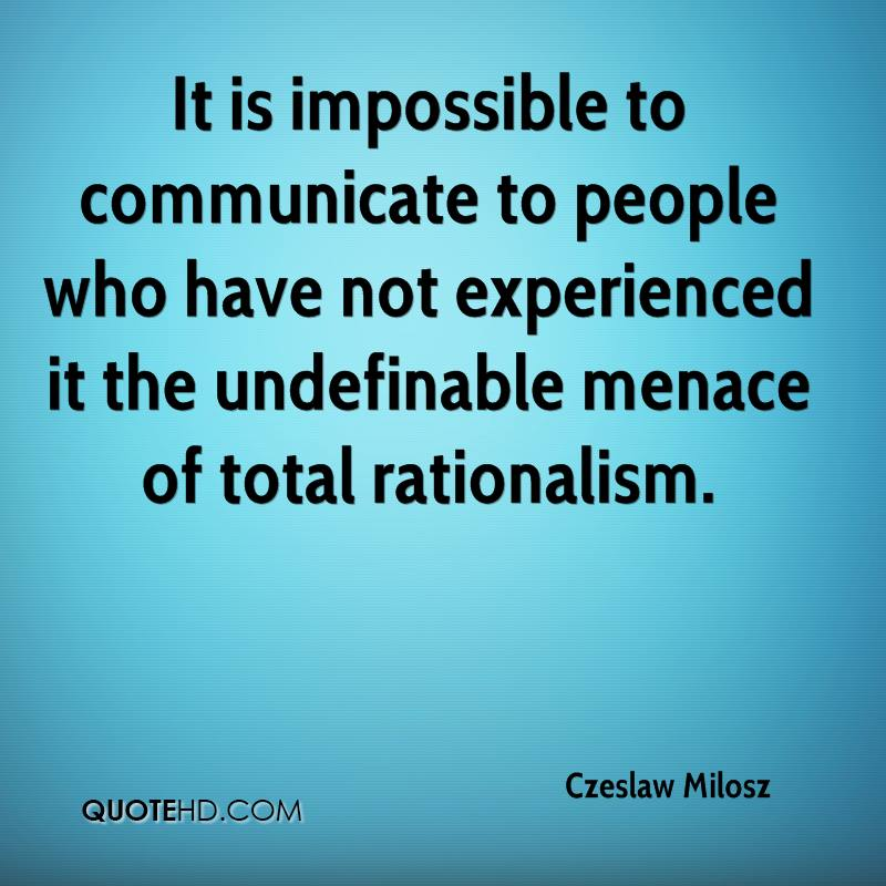 It is impossible to communicate to people who have not experienced it the undefinable menace of total rationalism.