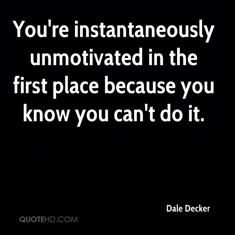 You're instantaneously unmotivated in the first place because you know you can't do it.