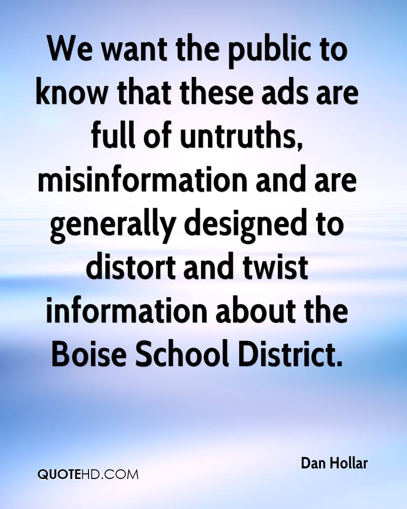 We want the public to know that these ads are full of untruths, misinformation and are generally designed to distort and twist information about the Boise School District.