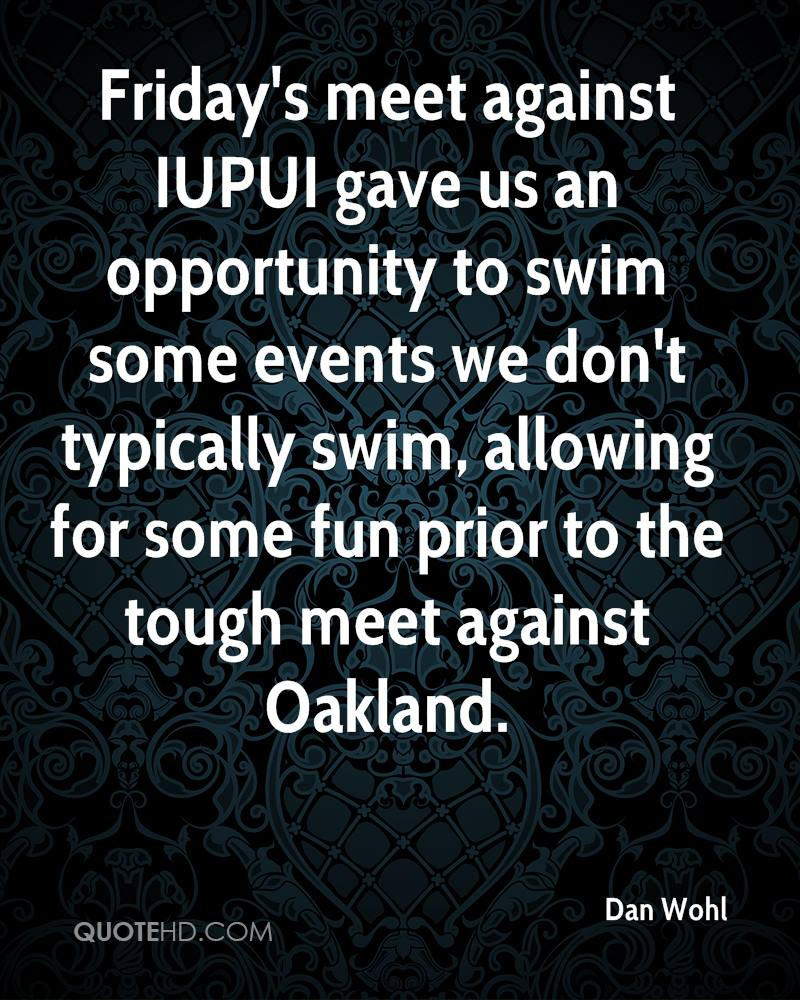 Friday's meet against IUPUI gave us an opportunity to swim some events we don't typically swim, allowing for some fun prior to the tough meet against Oakland.