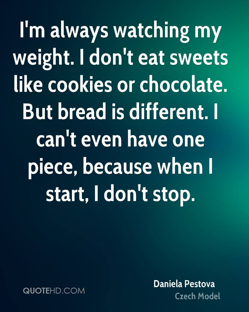 I'm always watching my weight. I don't eat sweets like cookies or chocolate. Sugarless chewing gum is enough for me. But bread is different. I come from Czechoslovakia, where we eat lots of it, so it's hard to say no.