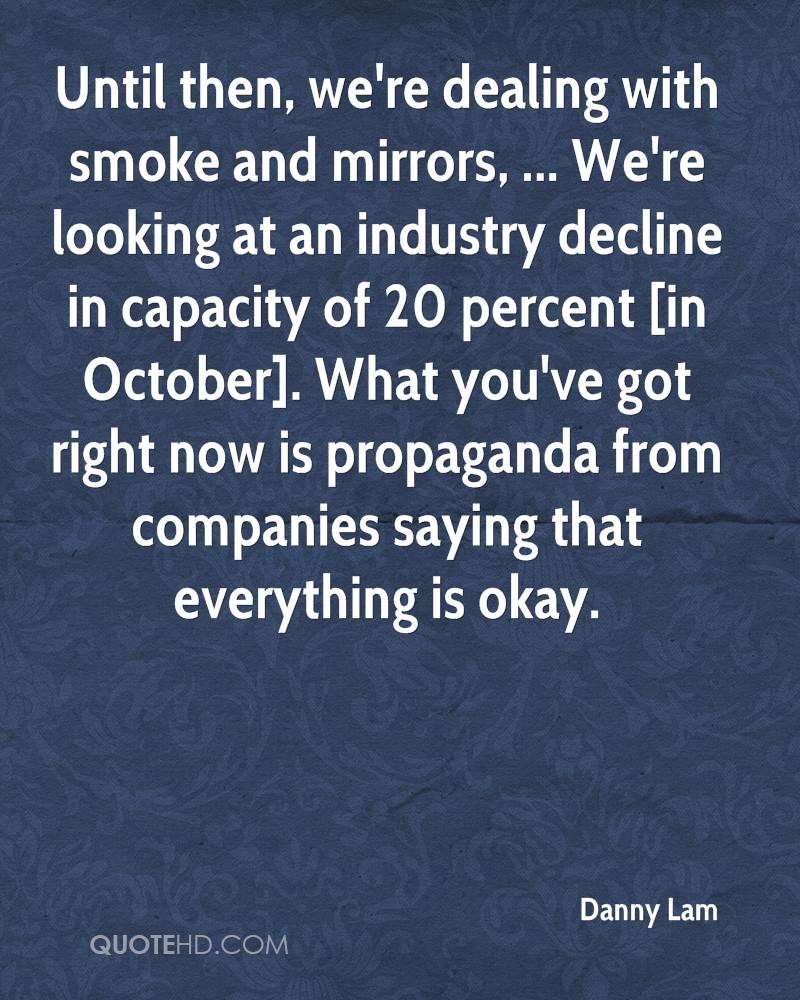 Until then, we're dealing with smoke and mirrors, ... We're looking at an industry decline in capacity of 20 percent [in October]. What you've got right now is propaganda from companies saying that everything is okay.
