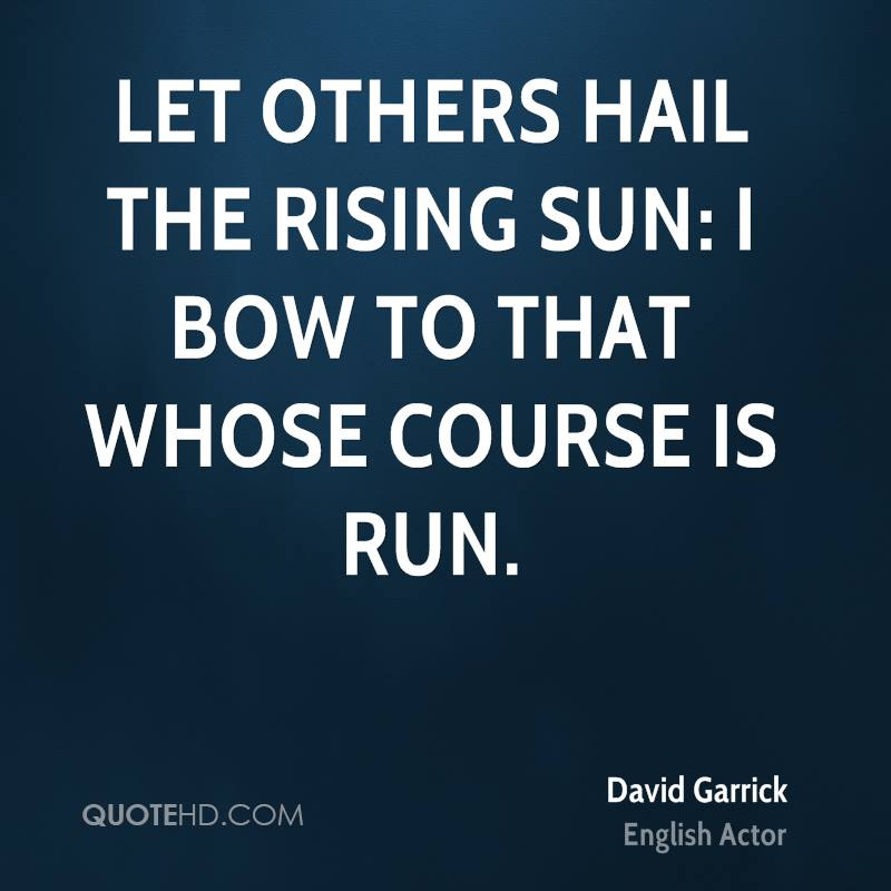 Let others hail the rising sun: I bow to that whose course is run.