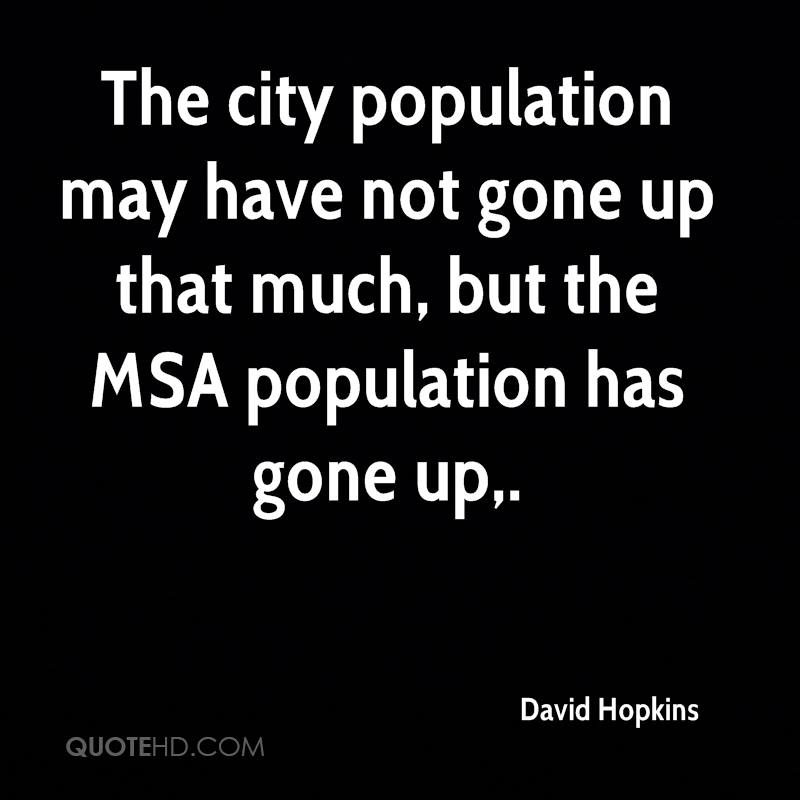 The city population may have not gone up that much, but the MSA population has gone up.