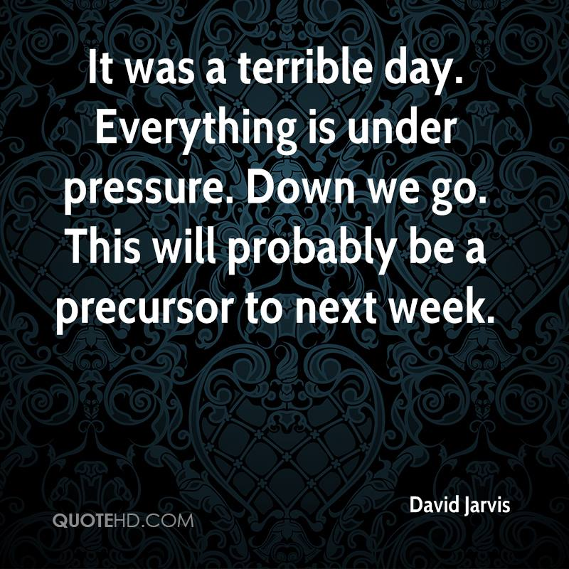 It was a terrible day. Everything is under pressure. Down we go. This will probably be a precursor to next week.