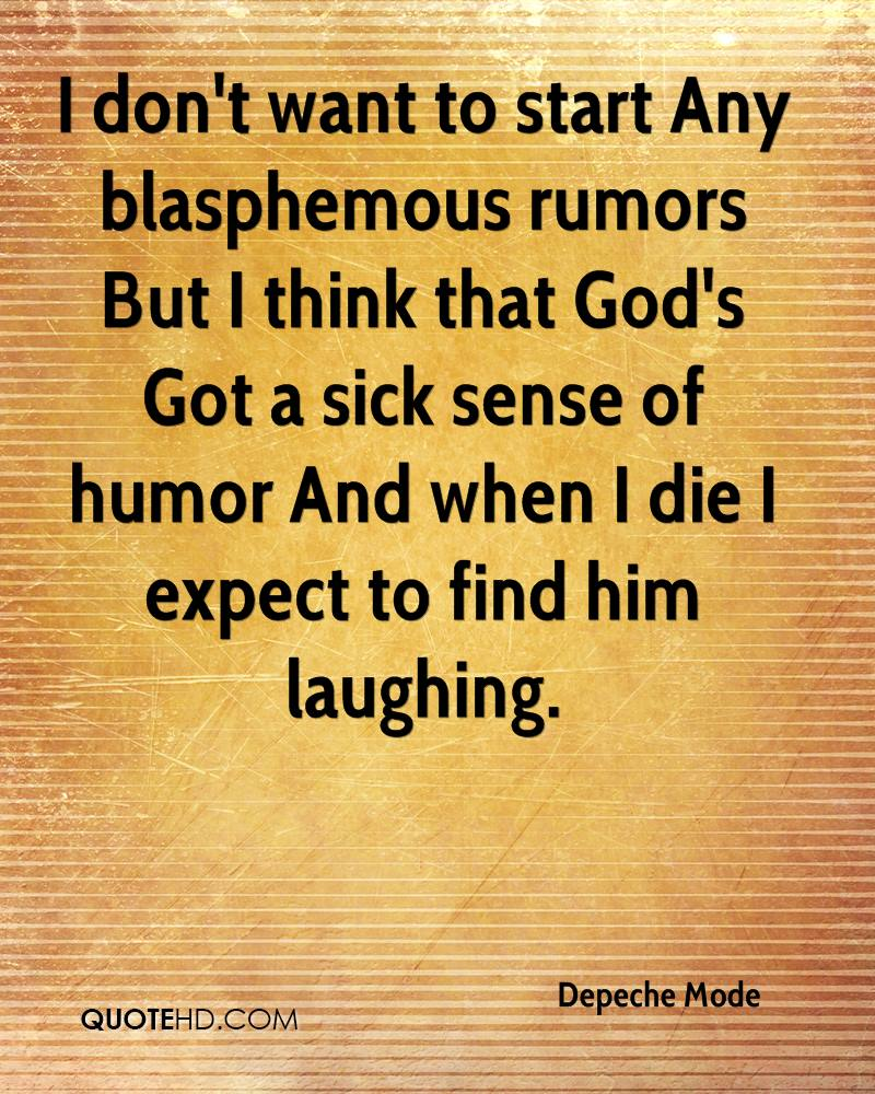 I don't want to start Any blasphemous rumors But I think that God's Got a sick sense of humor And when I die I expect to find him laughing.