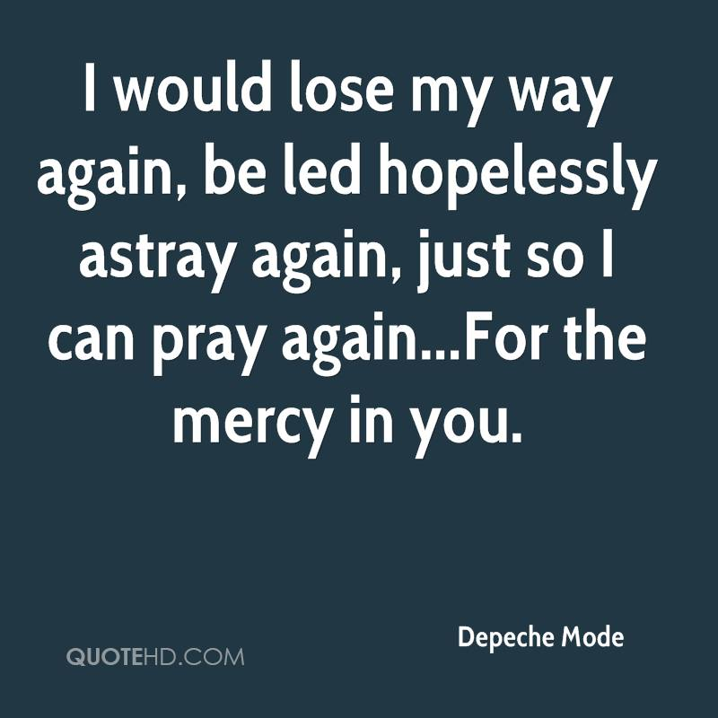 I would lose my way again, be led hopelessly astray again, just so I can pray again...For the mercy in you.