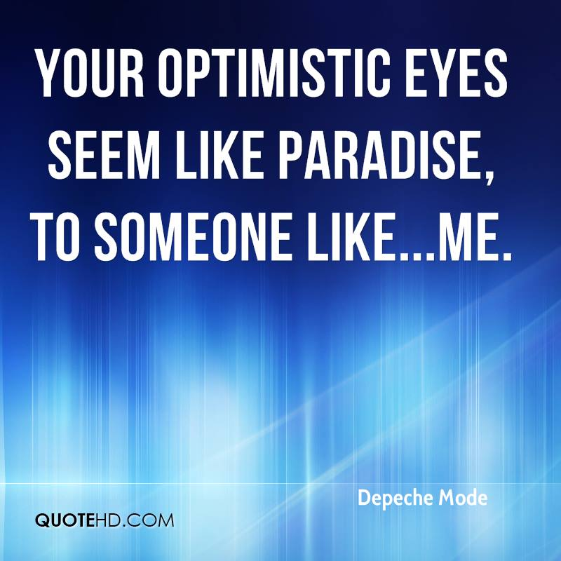 Your optimistic eyes seem like paradise, to someone like...me.