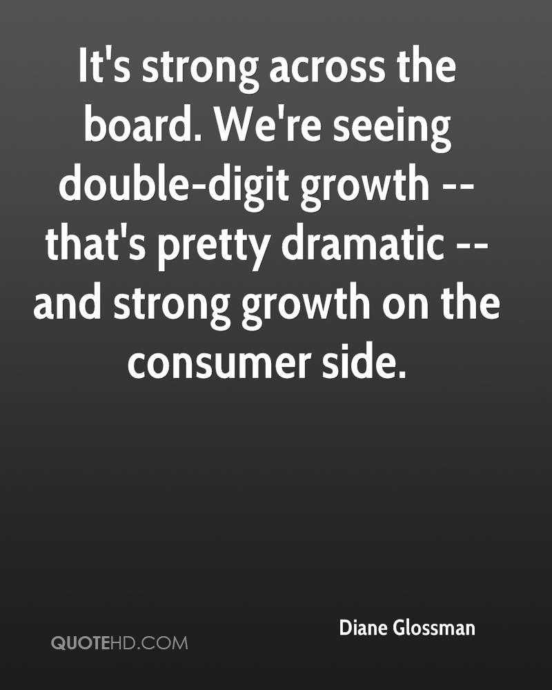 It's strong across the board. We're seeing double-digit growth -- that's pretty dramatic -- and strong growth on the consumer side.