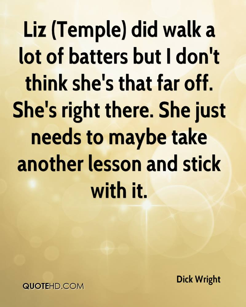 Liz (Temple) did walk a lot of batters but I don't think she's that far off. She's right there. She just needs to maybe take another lesson and stick with it.