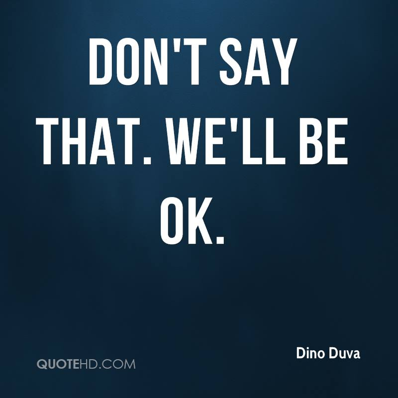 Don't say that. We'll be OK.